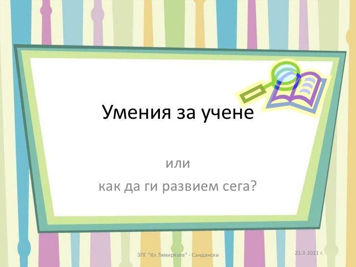 """Умения за учене<br />или<br />как да ги развием сега?<br />21.3.2011 г.<br />ЗПГ """"Кл.Тимирязев"""" - Сандански<br />"""