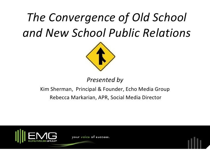 The Convergence of Old School and New School Public Relations                       Presented by    Kim Sherman, Principal...