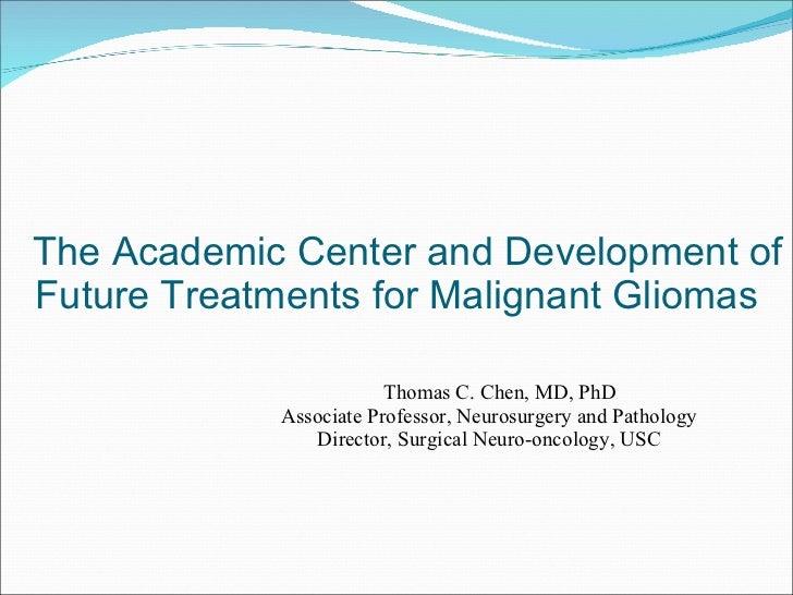 The Academic Center and Development of Future Treatments for Malignant Gliomas <ul><li>Thomas C. Chen, MD, PhD </li></ul><...