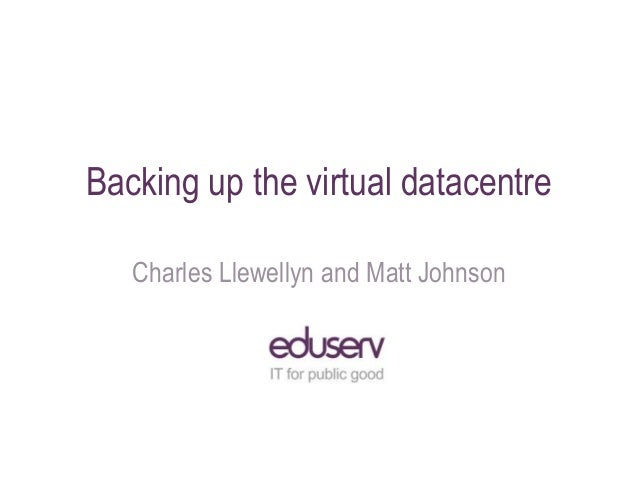 Backing up the virtual datacentre Charles Llewellyn and Matt Johnson