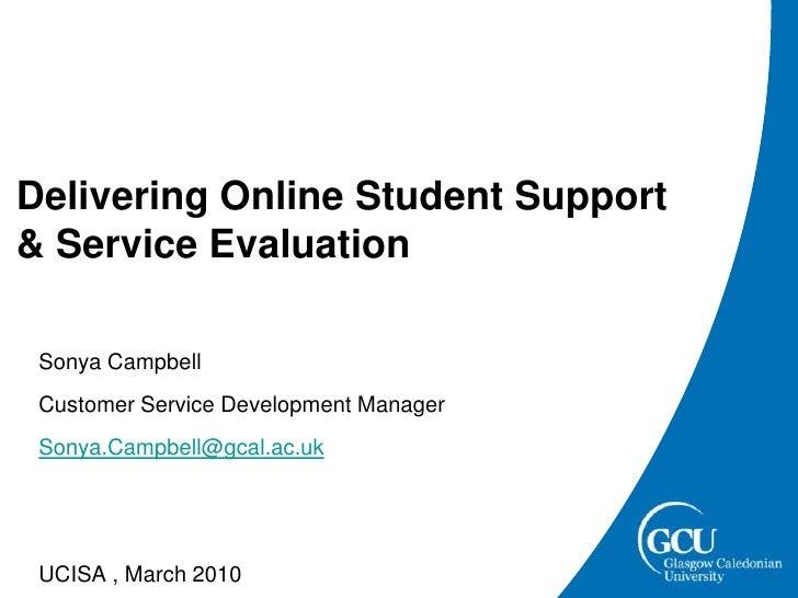 Delivering Online Student Support & Service Evaluation<br />  Sonya Campbell<br />  Customer Service Development Manager<b...