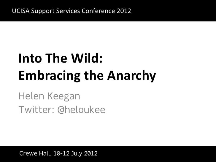 UCISA	  Support	  Services	  Conference	  2012	            Into	  The	  Wild:	  	            Embraci...