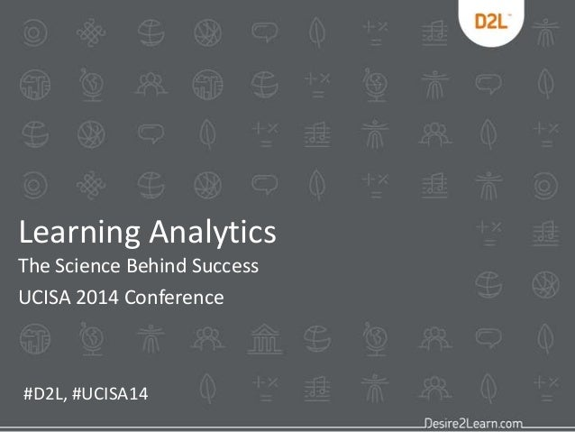 Learning Analytics The Science Behind Success UCISA 2014 Conference #D2L, #UCISA14