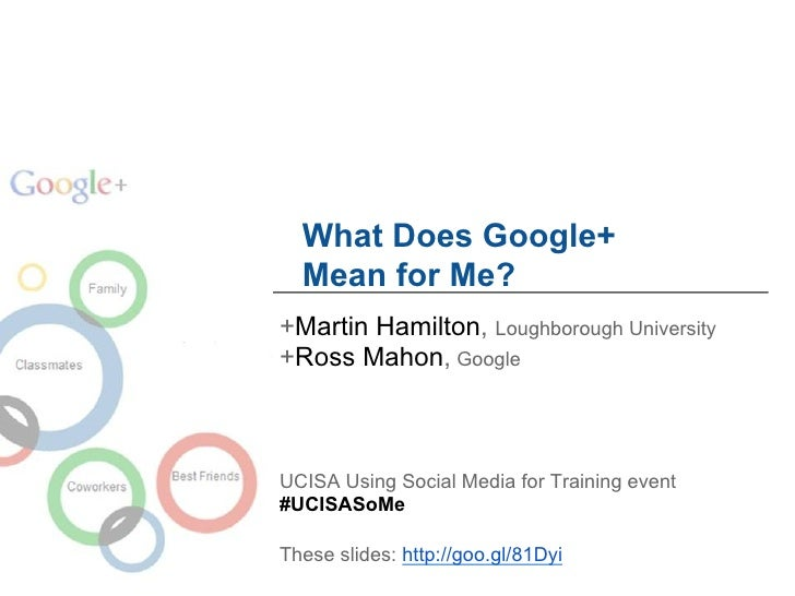 What Does Google+  Mean for Me?+Martin Hamilton, Loughborough University+Ross Mahon, GoogleUCISA Using Social Media for Tr...