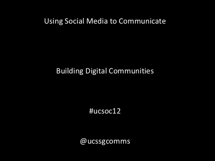 Using Social Media to Communicate   Building Digital Communities            #ucsoc12         @ucssgcomms