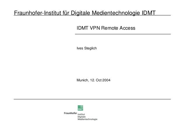 Fraunhofer-Institut für Digitale Medientechnologie IDMT IDMT VPN Remote Access Ives Steglich Munich, 12. Oct 2004