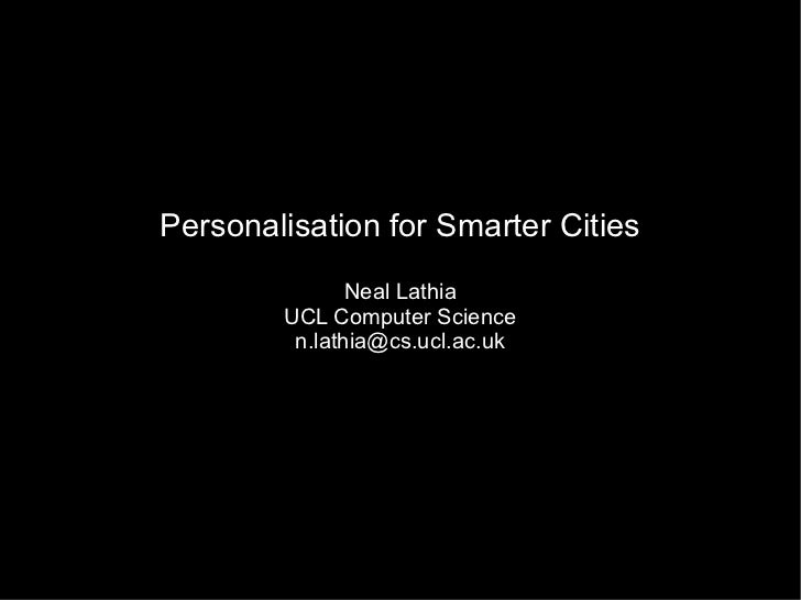 Personalisation for Smarter Cities               Neal Lathia        UCL Computer Science         n.lathia@cs.ucl.ac.uk