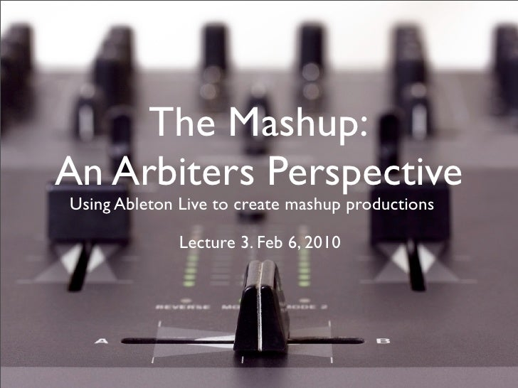 The Mashup: An Arbiters Perspective Using Ableton Live to create mashup productions                Lecture 3. Feb 6, 2010