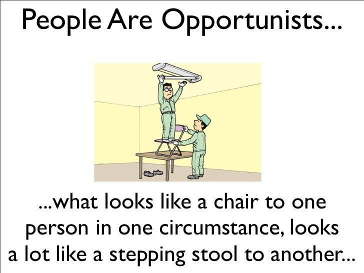 People Are Opportunists...    ...what looks like a chair to one  person in one circumstance, looksa lot like a stepping st...