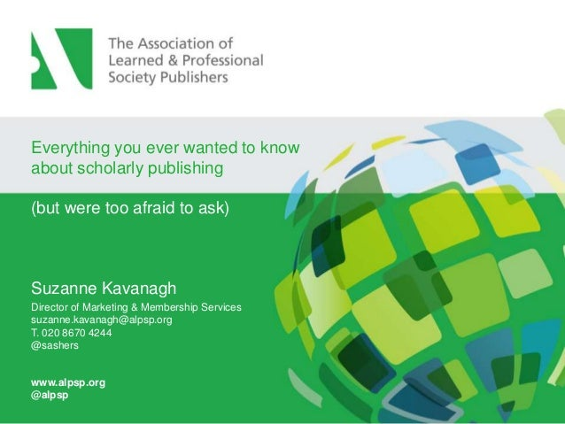 Everything you ever wanted to know about scholarly publishing (but were too afraid to ask)  Suzanne Kavanagh Director of M...