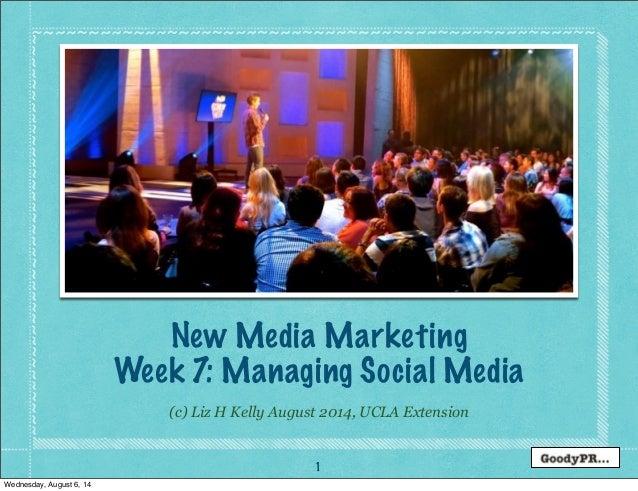 1 (c) Liz H Kelly August 2014, UCLA Extension New Media Marketing Week 7: Managing Social Media Wednesday, August 6, 14