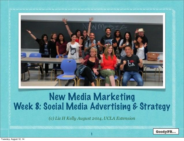 1 (c) Liz H Kelly August 2014, UCLA Extension New Media Marketing Week 8: Social Media Advertising & Strategy Tuesday, Aug...
