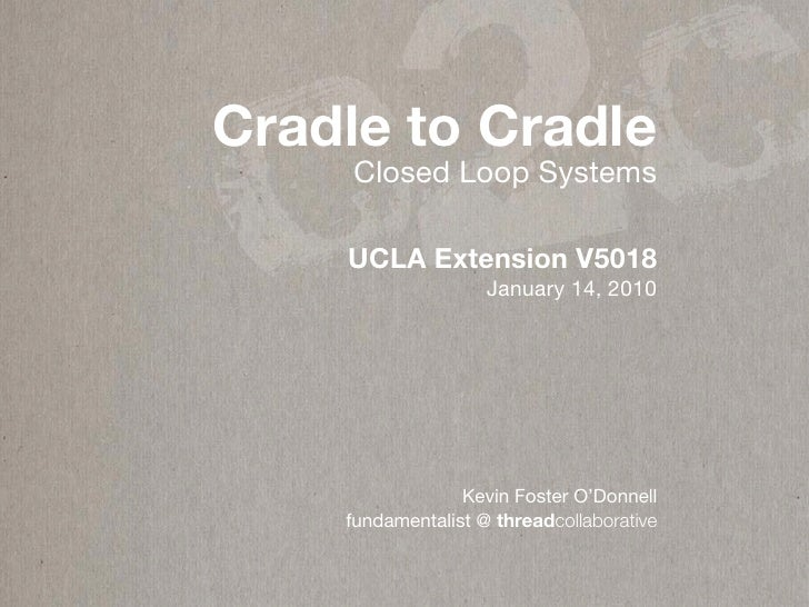 c 2c Cradle to Cradle      Closed Loop Systems      UCLA Extension V5018                     January 14, 2010             ...