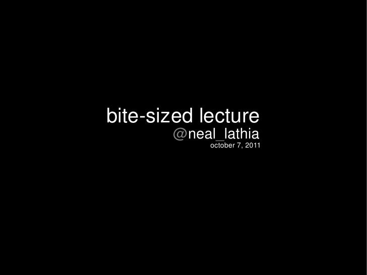 bite-sized lecture       @neal_lathia            october 7, 2011