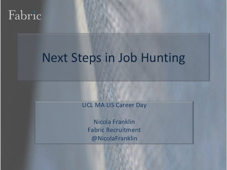 Next Steps in Job Hunting<br />UCL MA LIS Career Day<br />Nicola Franklin<br />Fabric Recruitment<br />@NicolaFranklin<br />