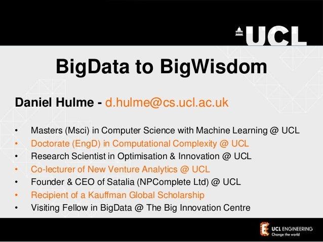 BigData to BigWisdomDaniel Hulme - d.hulme@cs.ucl.ac.uk• Masters (Msci) in Computer Science with Machine Learning @ UCL• D...