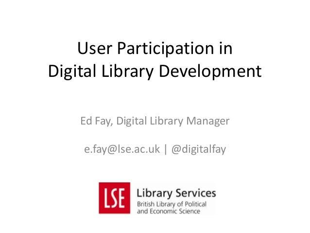 User Participation inDigital Library Development    Ed Fay, Digital Library Manager    e.fay@lse.ac.uk | @digitalfay