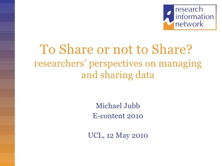 To Share or not to Share?  researchers' perspectives on managing and sharing data <ul><li>Michael Jubb </li></ul><ul><li>E...