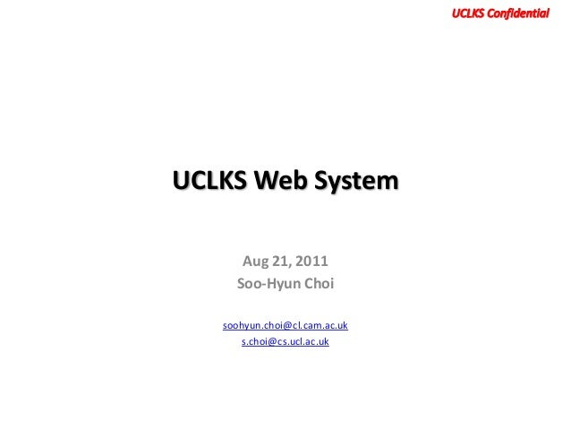 UCLKS Web System      Aug 21, 2011     Soo-Hyun Choi   soohyun.choi@cl.cam.ac.uk      s.choi@cs.ucl.ac.uk
