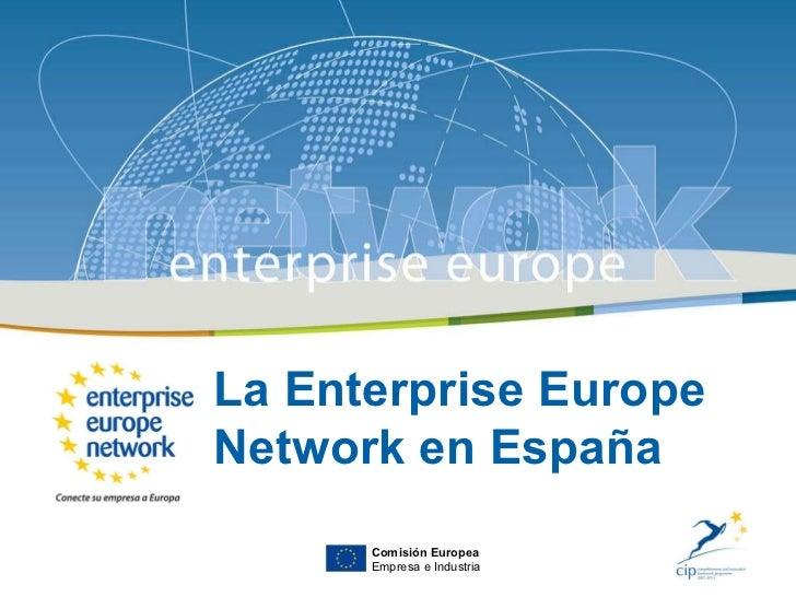 La Enterprise Europe Network en España Comisión Europea Empresa e Industria