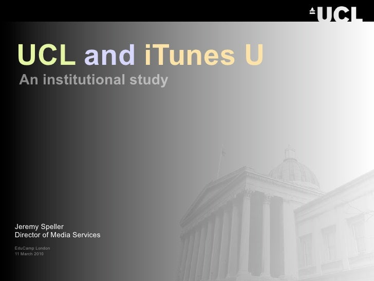 UCL and iTunes U  An institutional study     Jeremy Speller Director of Media Services EduCamp London 11 March 2010