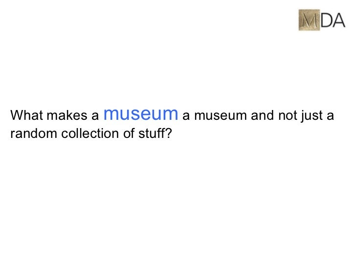 <ul><li>What makes a  museum  a museum and not just a random collection of stuff? </li></ul>