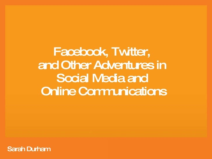 Facebook, Twitter,  and Other Adventures in  Social Media and  Online Communications Sarah Durham