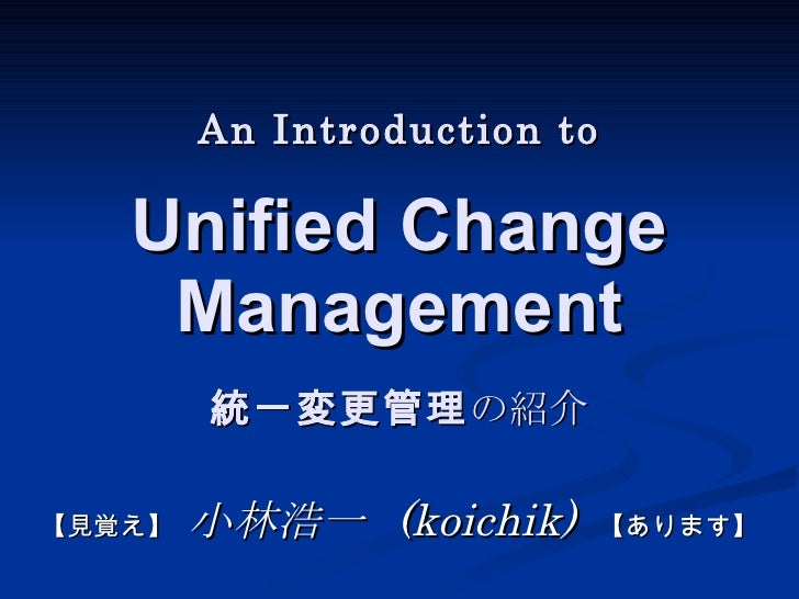 An Introduction to Unified Change  Management        統一変更管理の紹介【   小林浩一 (koichik) 【 ます】 見覚え】               あり