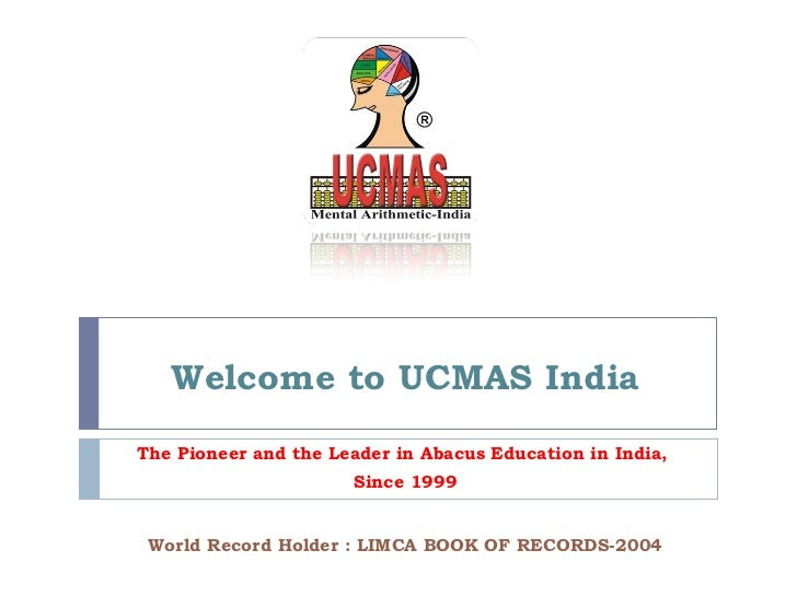 Welcome to UCMAS India World Record Holder : LIMCA BOOK OF RECORDS-2004 The Pioneer and the Leader in Abacus Education in ...