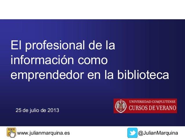 @JulianMarquinawww.julianmarquina.es 25 de julio de 2013 El profesional de la información como emprendedor en la biblioteca