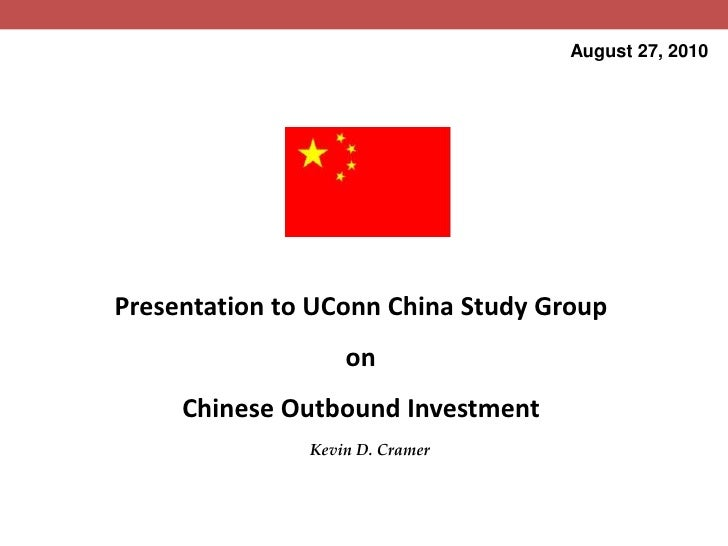 August 27, 2010<br />Presentation to UConn China Study Group<br />on<br />Chinese Outbound Investment<br />Kevin D. Cramer...