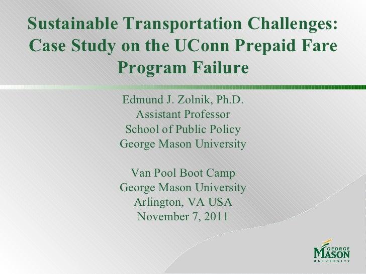 Sustainable Transportation Challenges: Case Study on the UConn Prepaid Fare Program Failure Edmund J. Zolnik, Ph.D. Assist...