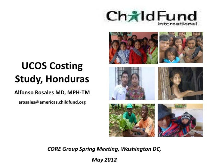 UCOS CostingStudy, HondurasAlfonso Rosales MD, MPH-TM arosales@americas.childfund.org              CORE Group Spring Meeti...