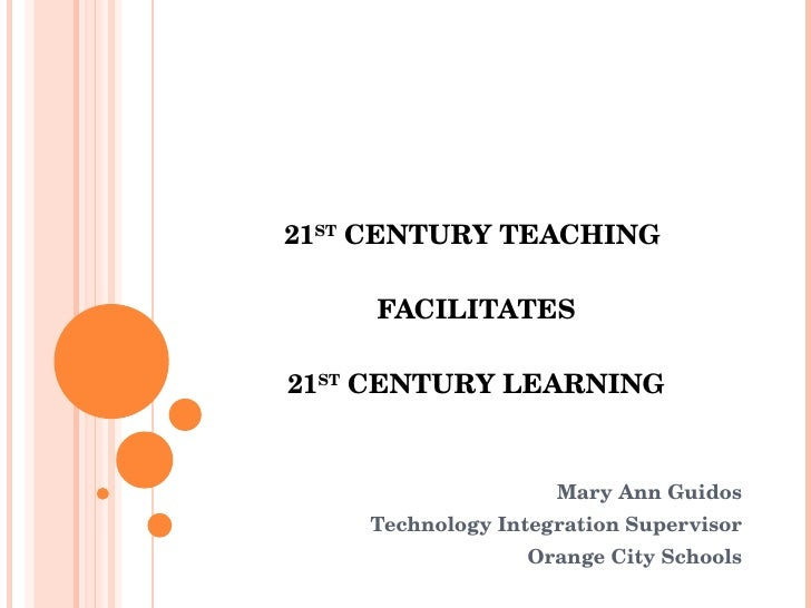 21 ST  CENTURY TEACHING  FACILITATES 21 ST  CENTURY LEARNING Mary Ann Guidos Technology Integration Supervisor Orange City...