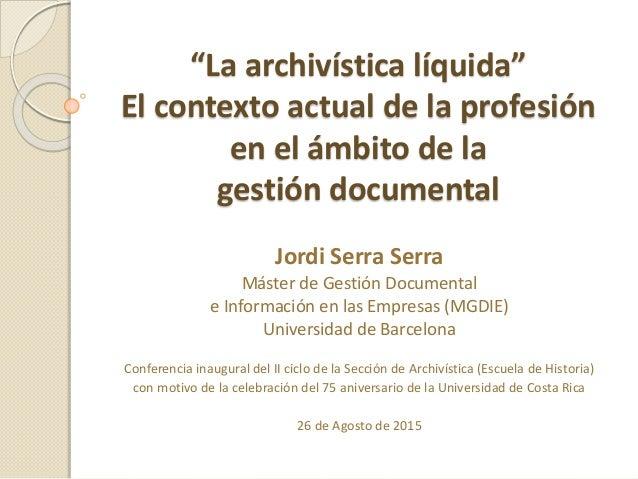 """Conferencia inaugural – Universidad de Costa Rica – Jordi Serra Serra – Agosto de 2015 """"La archivística líquida"""" El contex..."""