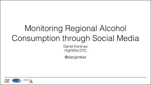 Monitoring Regional Alcohol Consumption through Social Media Daniel Kershaw HighWire DTC  @danjamker
