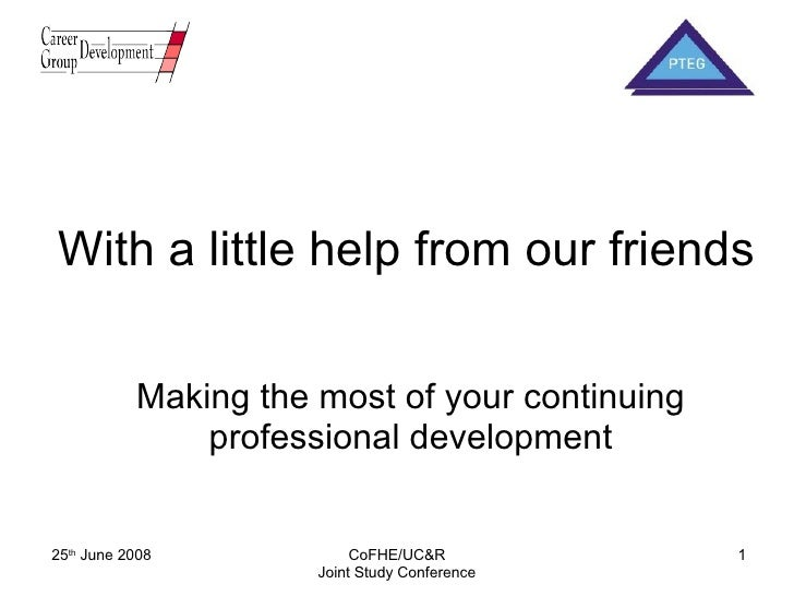 With a little help from our friends Making the most of your continuing professional development