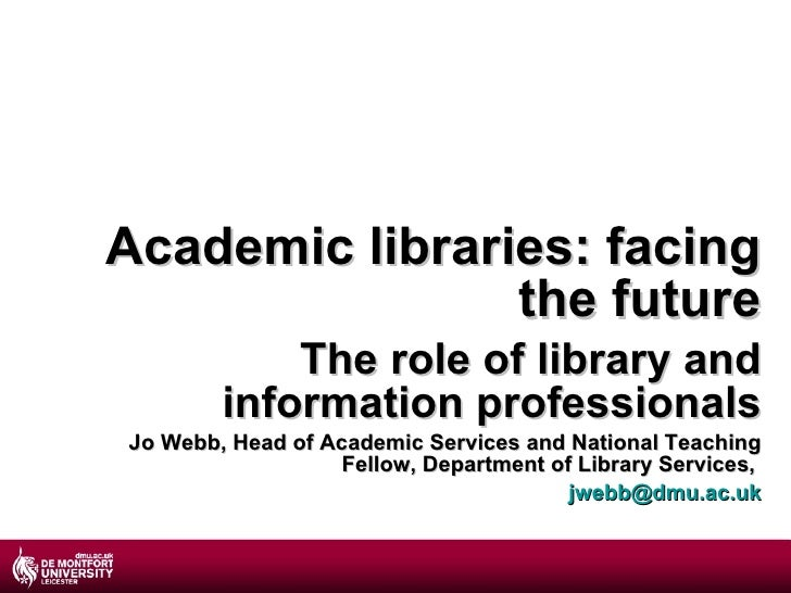 Academic libraries: facing the future The role of library and information professionals Jo Webb, Head of Academic Services...