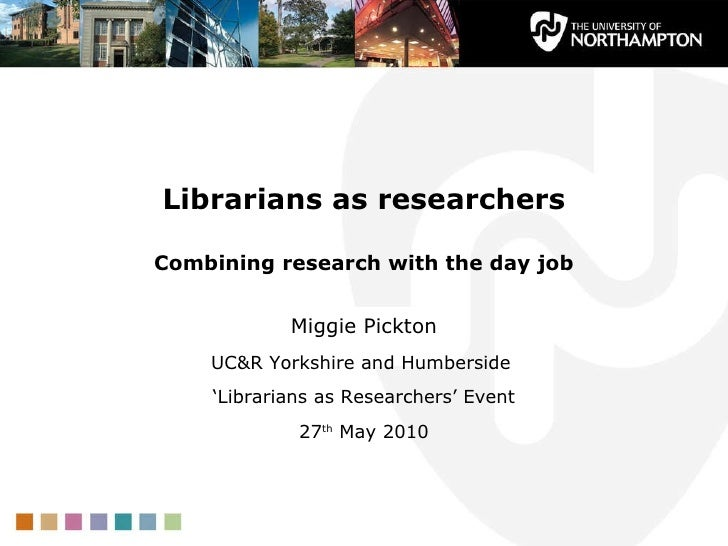 Librarians as researchers Combining research with the day job Miggie Pickton UC&R Yorkshire and Humberside  ' Librarians a...