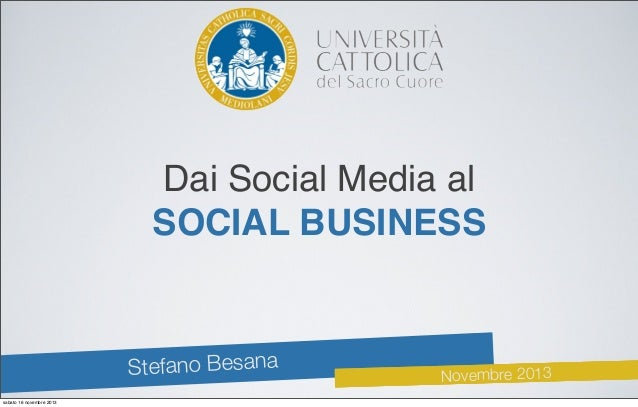 Dai Social Media al SOCIAL BUSINESS  fano Besana Ste sabato 16 novembre 2013  Novembre 2013