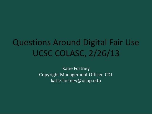 Questions Around Digital Fair Use    UCSC COLASC, 2/26/13                 Katie Fortney      Copyright Management Officer,...