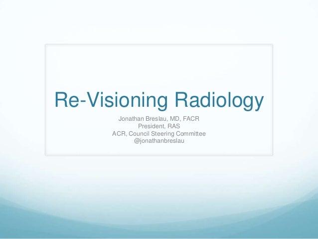 Re-Visioning Radiology Jonathan Breslau, MD, FACR President, RAS ACR, Council Steering Committee @jonathanbreslau