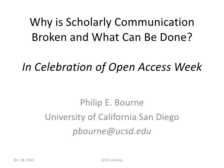Why is Scholarly Communication Broken and What Can Be Done?In Celebration of Open Access Week<br />Philip E. Bourne<br />U...