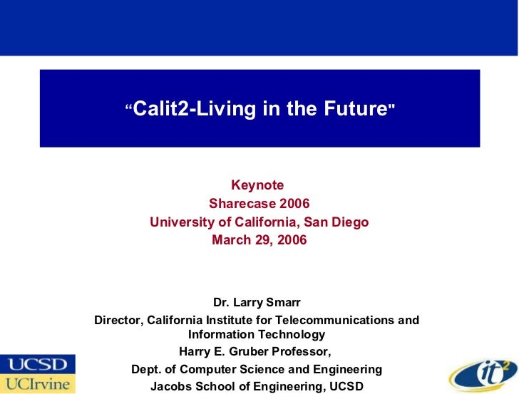 """ Calit2-Living in the Future "" Keynote  Sharecase 2006 University of California, San Diego March 29, 2006 Dr. Larry ..."