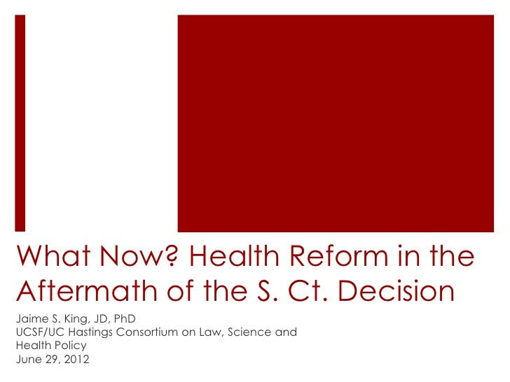 What Now? Health Reform in theAftermath of the S. Ct. DecisionJaime S. King, JD, PhDUCSF/UC Hastings Consortium on Law, Sc...