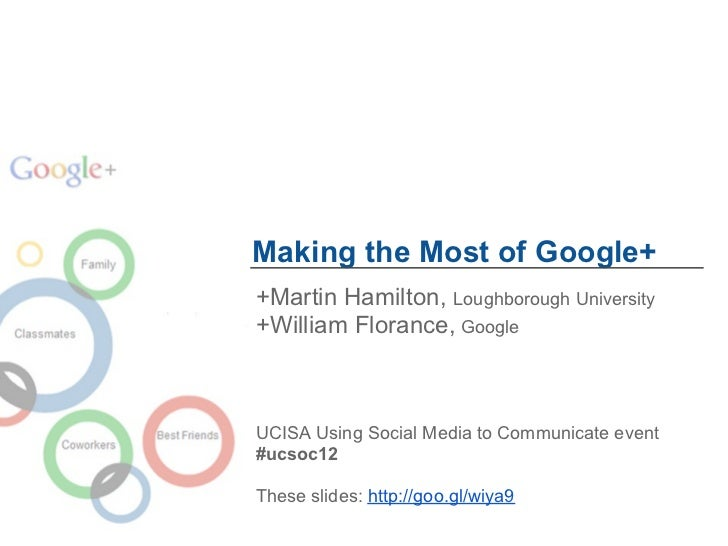 Making the Most of Google++Martin Hamilton, Loughborough University+William Florance, GoogleUCISA Using Social Media to Co...