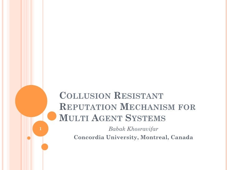 COLLUSION RESISTANT    REPUTATION MECHANISM FOR    MULTI AGENT SYSTEMS1                Babak Khosravifar      Concordia Un...