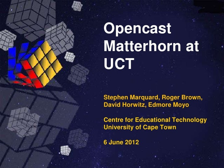 OpencastMatterhorn atUCTStephen Marquard, Roger Brown,David Horwitz, Edmore MoyoCentre for Educational TechnologyUniversit...