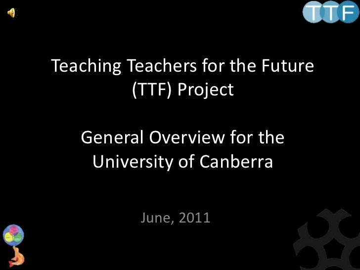 Teaching Teachers for the Future (TTF) ProjectGeneral Overview for the University of Canberra<br />June, 2011<br />