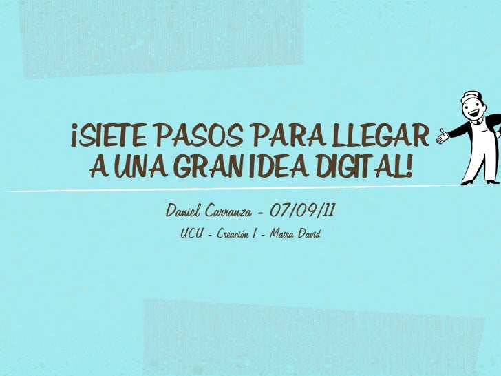 ¡SIETE PASOS PARA LLEGAR  A UNA GRAN IDEA DIGITAL!      Daniel Carranza - 07/09/11        UCU - Creación I - Maira David